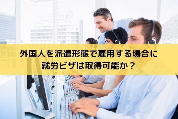 外国人を派遣形態で雇用する場合に就労ビザは取得可能か?