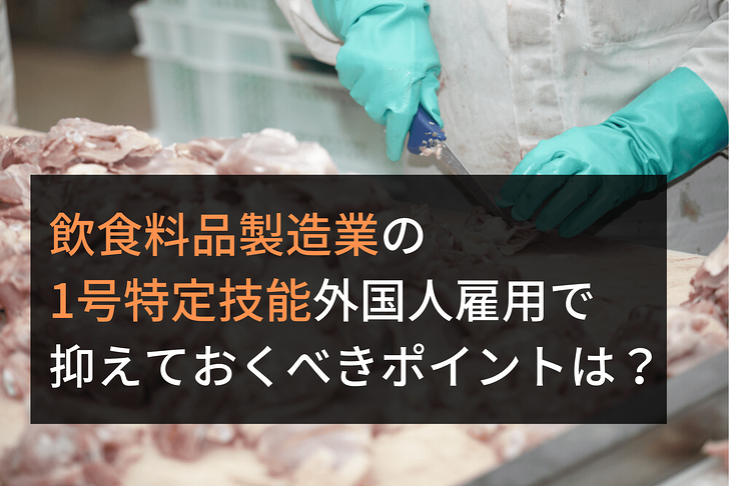 飲食料品製造業の 1号特定技能外国人雇用で知っておくべきことは? (1)